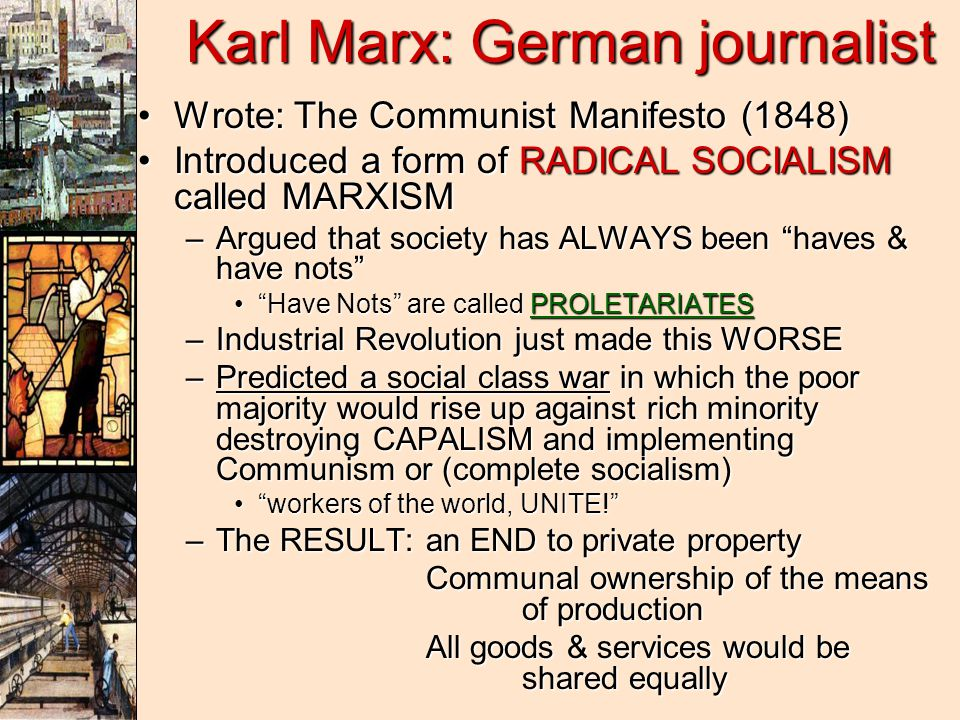 Karl Marx: German journalist Wrote: The Communist Manifesto (1848)Wrote: The Communist Manifesto (1848) Introduced a form of RADICAL SOCIALISM called MARXISMIntroduced a form of RADICAL SOCIALISM called MARXISM –Argued that society has ALWAYS been haves & have nots Have Nots are called PROLETARIATES Have Nots are called PROLETARIATES –Industrial Revolution just made this WORSE –Predicted a social class war in which the poor majority would rise up against rich minority destroying CAPALISM and implementing Communism or (complete socialism) workers of the world, UNITE! workers of the world, UNITE! –The RESULT:an END to private property Communal ownership of the means of production All goods & services would be shared equally