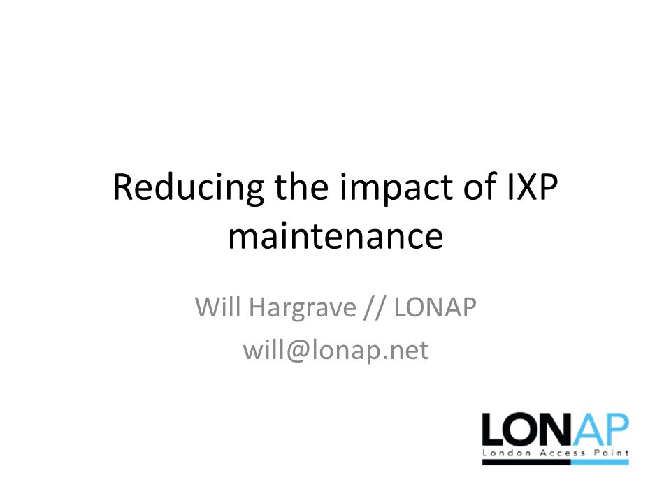 Reducing the impact of IXP maintenance Will Hargrave // LONAP will@lonap.net