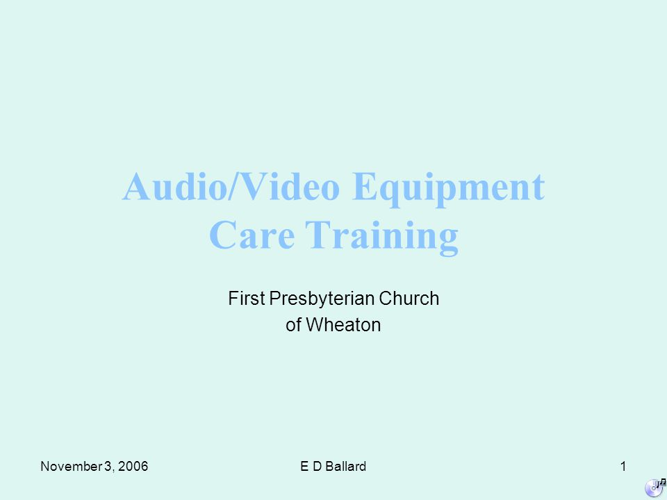 November 3, 2006E D Ballard1 Audio/Video Equipment Care Training First Presbyterian Church of Wheaton