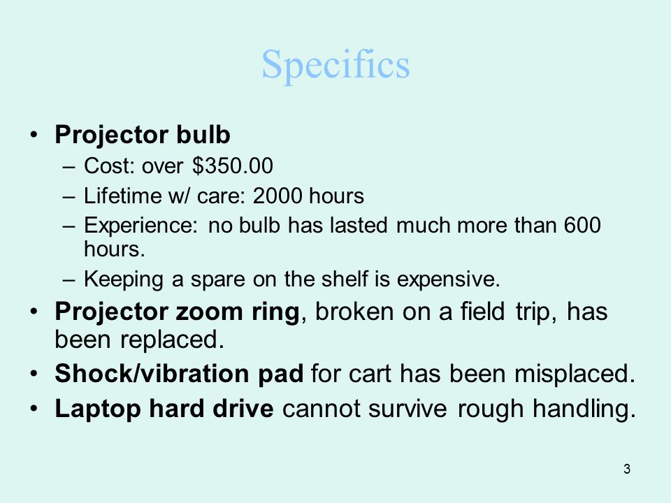 3 Specifics Projector bulb –Cost: over $350.00 –Lifetime w/ care: 2000 hours –Experience: no bulb has lasted much more than 600 hours.