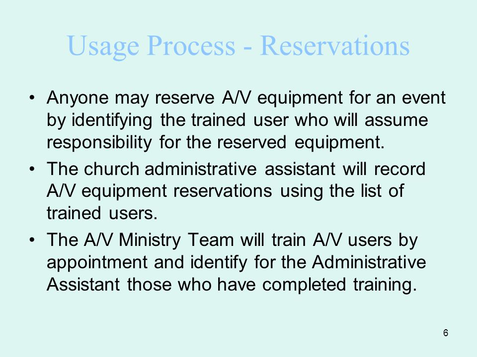 6 Usage Process - Reservations Anyone may reserve A/V equipment for an event by identifying the trained user who will assume responsibility for the reserved equipment.