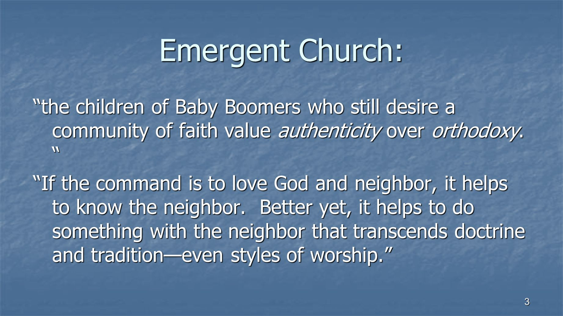 3 Emergent Church: the children of Baby Boomers who still desire a community of faith value authenticity over orthodoxy.