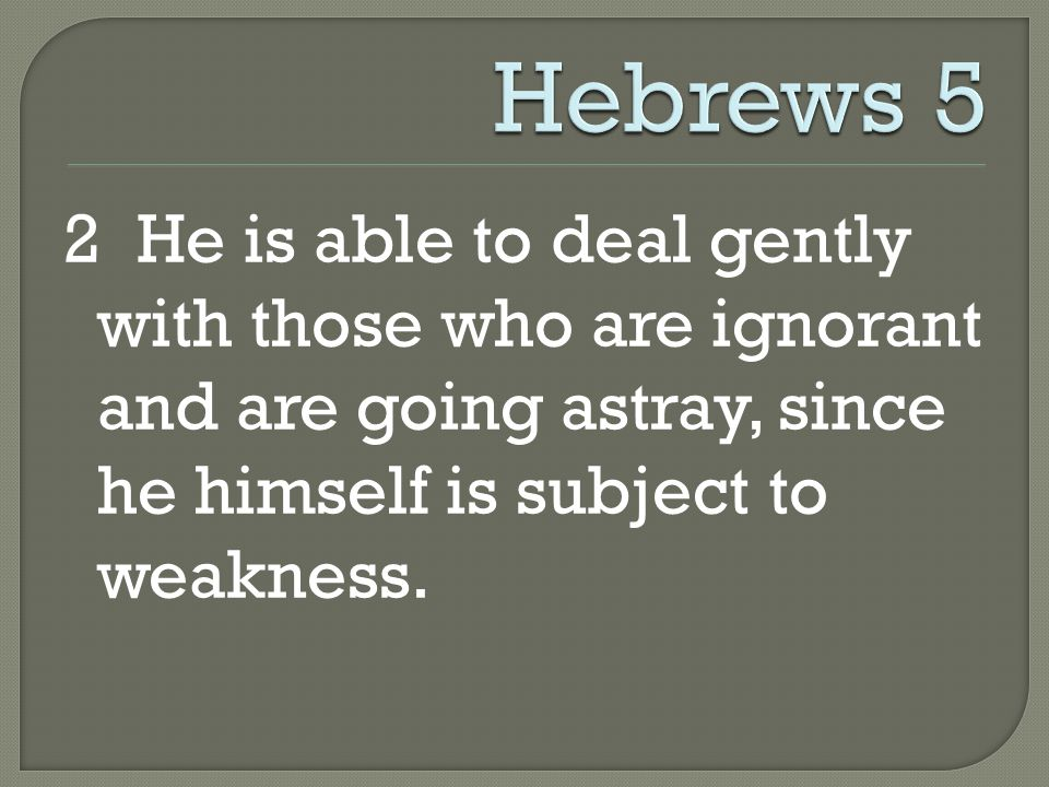 2 He is able to deal gently with those who are ignorant and are going astray, since he himself is subject to weakness.