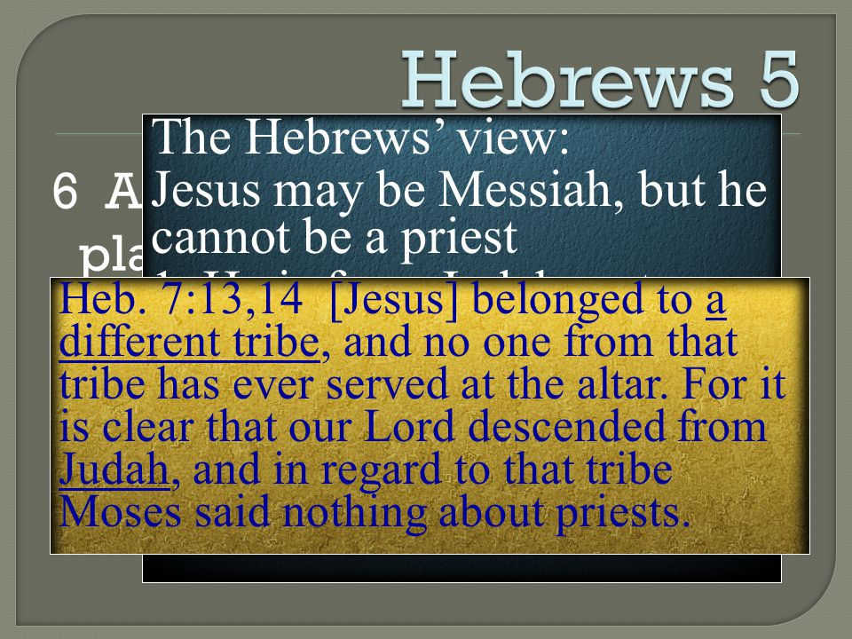 6 And he says in another place, You are a priest forever, in the order of Melchizedek. The Hebrews' view: Jesus may be Messiah, but he cannot be a priest 1.
