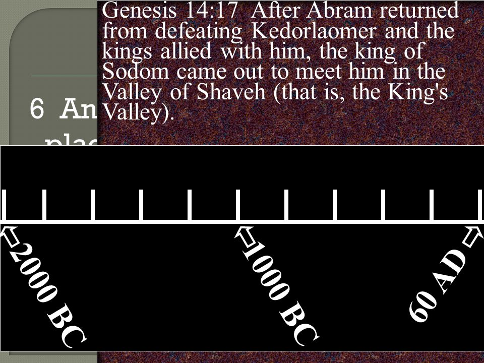 6 And he says in another place, You are a priest forever, in the order of Melchizedek. Genesis 14:17 After Abram returned from defeating Kedorlaomer and the kings allied with him, the king of Sodom came out to meet him in the Valley of Shaveh (that is, the King s Valley).