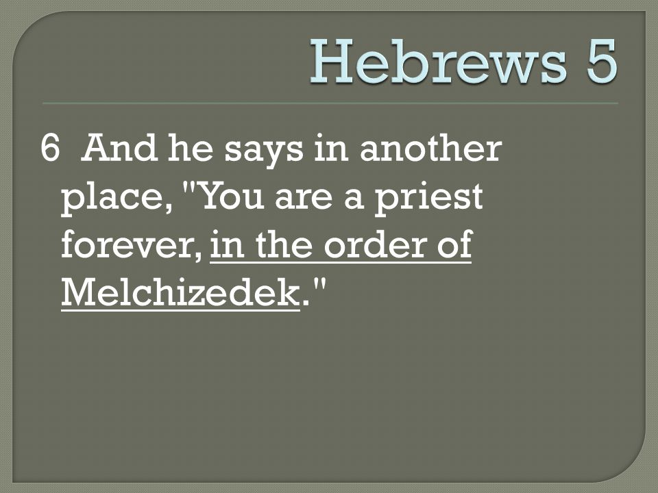 6 And he says in another place, You are a priest forever, in the order of Melchizedek.
