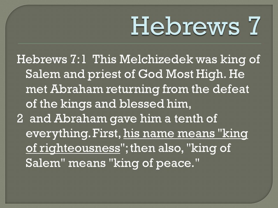 Hebrews 7:1 This Melchizedek was king of Salem and priest of God Most High. He met Abraham returning from the defeat of the kings and blessed him, 2 a