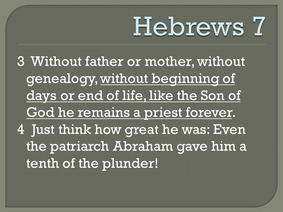 3 Without father or mother, without genealogy, without beginning of days or end of life, like the Son of God he remains a priest forever.