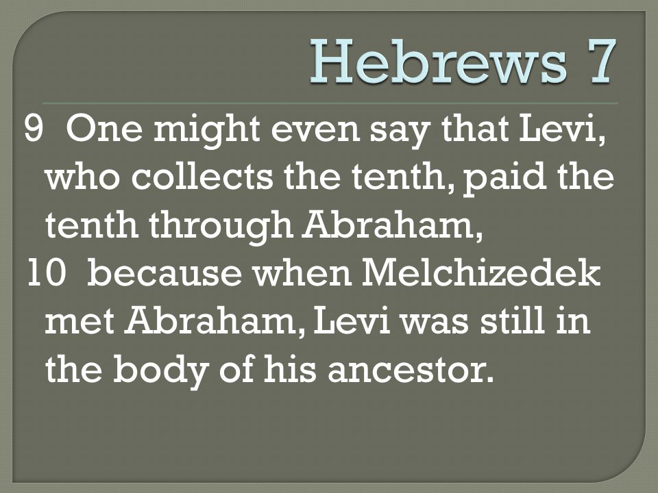 9 One might even say that Levi, who collects the tenth, paid the tenth through Abraham, 10 because when Melchizedek met Abraham, Levi was still in the body of his ancestor.