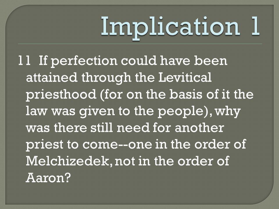 11 If perfection could have been attained through the Levitical priesthood (for on the basis of it the law was given to the people), why was there still need for another priest to come--one in the order of Melchizedek, not in the order of Aaron