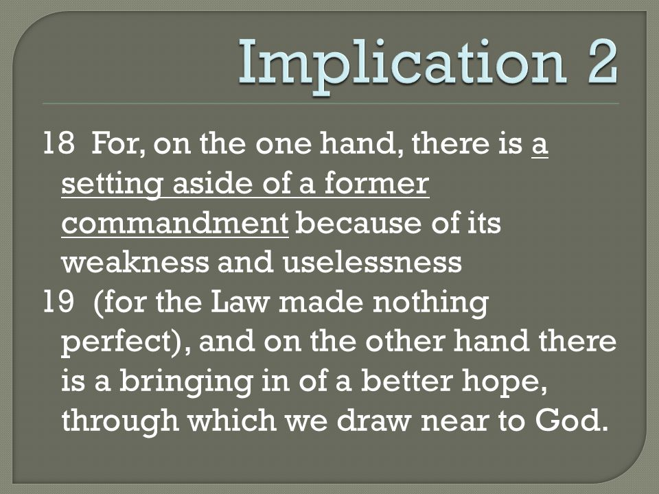18 For, on the one hand, there is a setting aside of a former commandment because of its weakness and uselessness 19 (for the Law made nothing perfect), and on the other hand there is a bringing in of a better hope, through which we draw near to God.