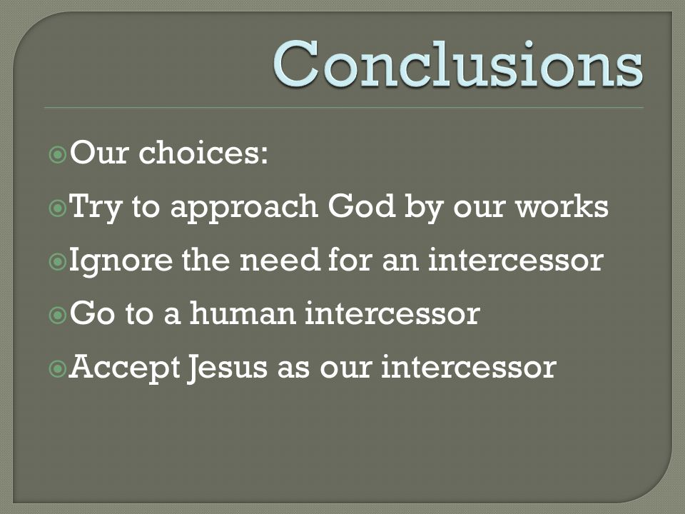  Our choices:  Try to approach God by our works  Ignore the need for an intercessor  Go to a human intercessor  Accept Jesus as our intercessor