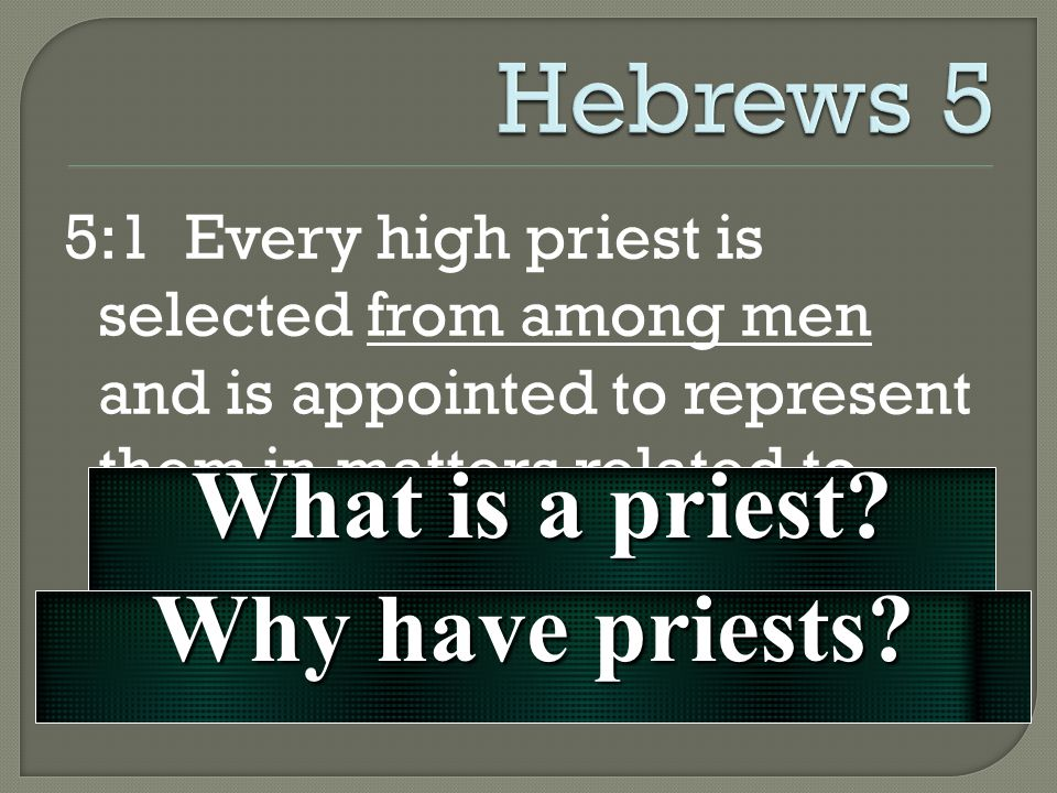 5:1 Every high priest is selected from among men and is appointed to represent them in matters related to God, to offer gifts and sacrifices for sins.