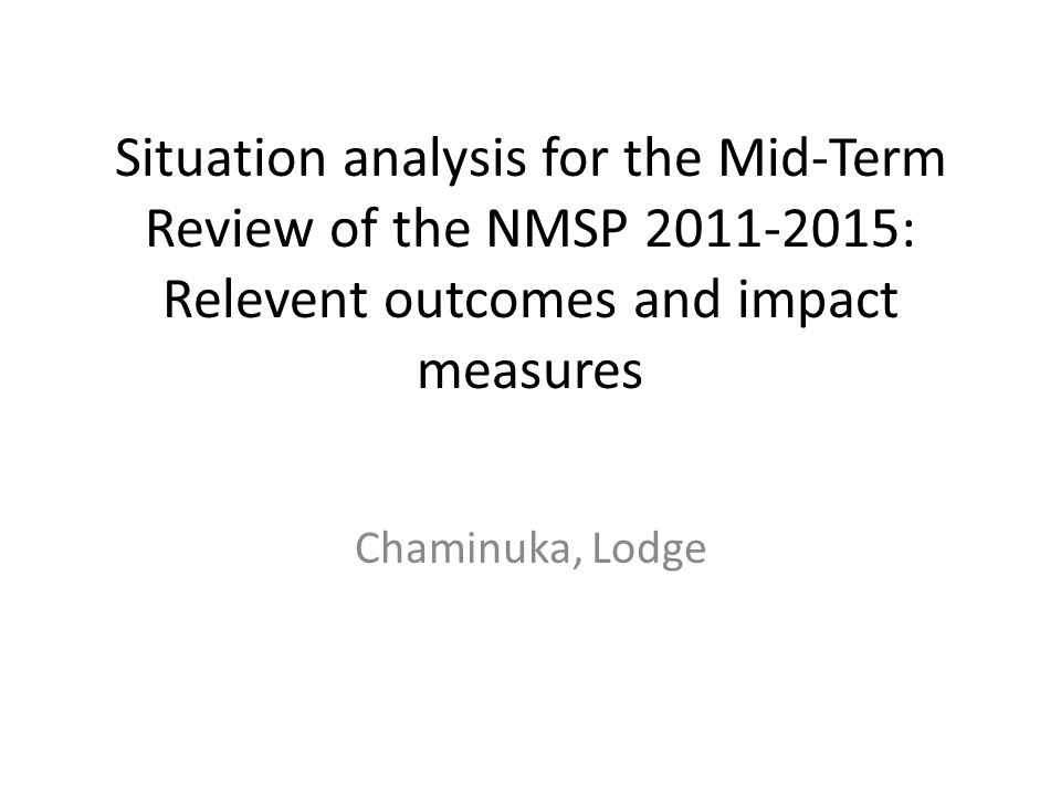 Situation analysis for the Mid-Term Review of the NMSP 2011-2015: Relevent outcomes and impact measures Chaminuka, Lodge