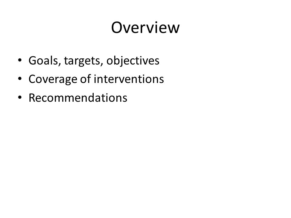 Overview Goals, targets, objectives Coverage of interventions Recommendations