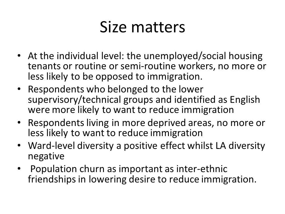 Size matters At the individual level: the unemployed/social housing tenants or routine or semi-routine workers, no more or less likely to be opposed to immigration.