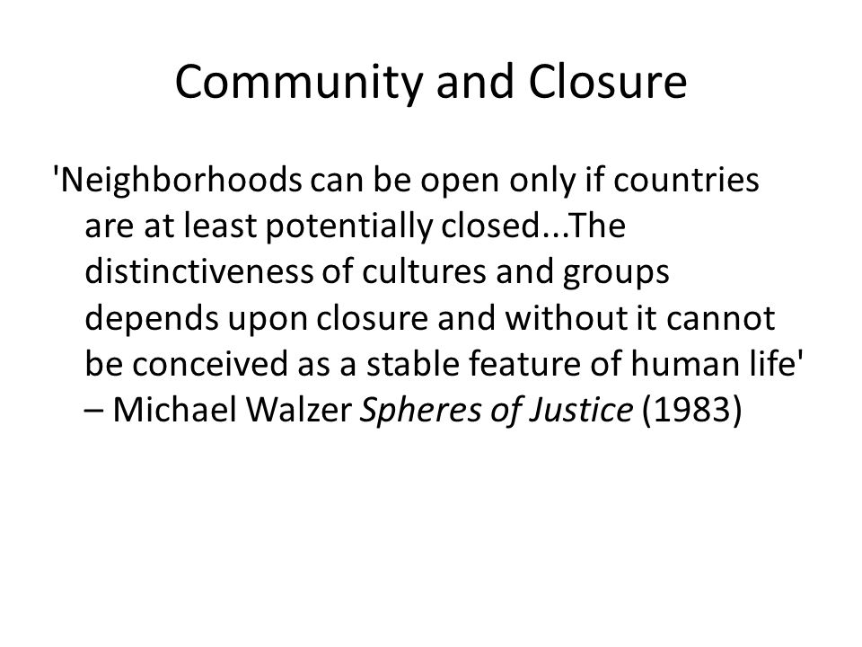 Community and Closure Neighborhoods can be open only if countries are at least potentially closed...The distinctiveness of cultures and groups depends upon closure and without it cannot be conceived as a stable feature of human life – Michael Walzer Spheres of Justice (1983)