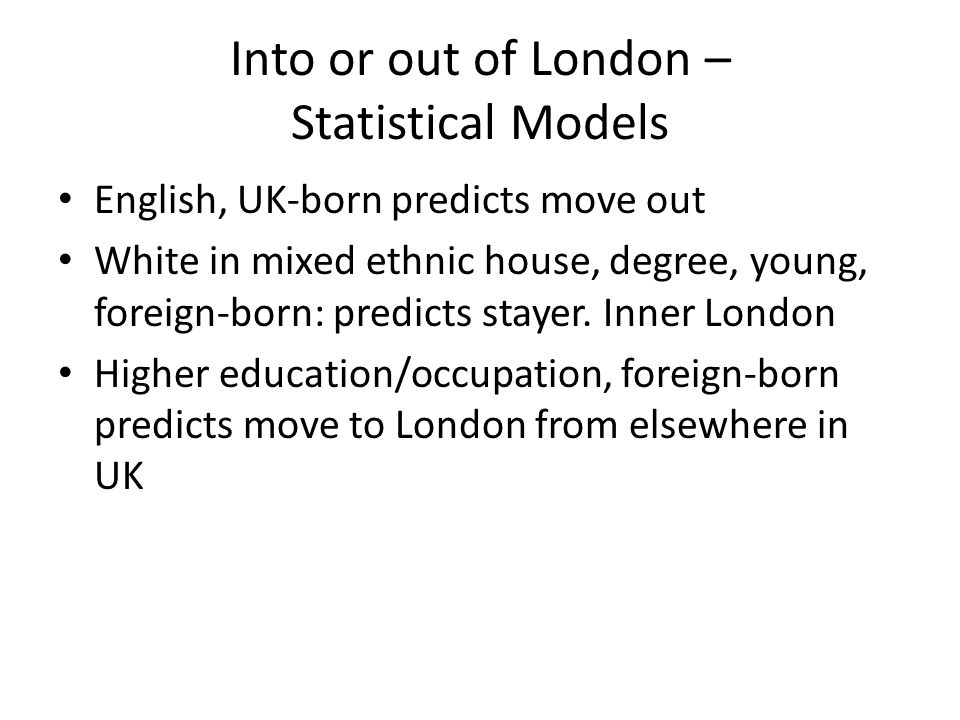 Into or out of London – Statistical Models English, UK-born predicts move out White in mixed ethnic house, degree, young, foreign-born: predicts stayer.