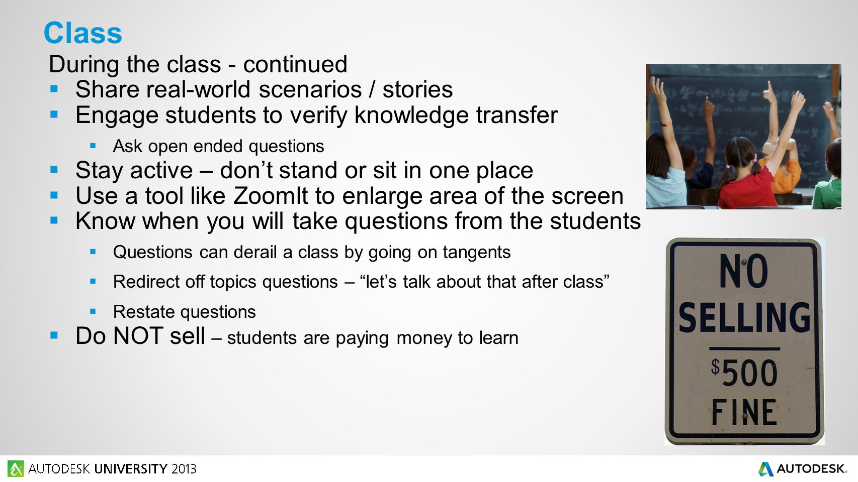 During the class - continued  Share real-world scenarios / stories  Engage students to verify knowledge transfer  Ask open ended questions  Stay active – don't stand or sit in one place  Use a tool like ZoomIt to enlarge area of the screen  Know when you will take questions from the students  Questions can derail a class by going on tangents  Redirect off topics questions – let's talk about that after class  Restate questions  Do NOT sell – students are paying money to learn Class