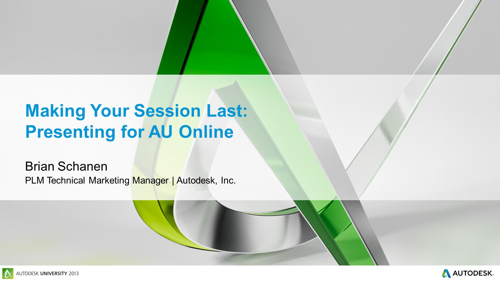 Making Your Session Last: Presenting for AU Online Brian Schanen PLM Technical Marketing Manager | Autodesk, Inc.
