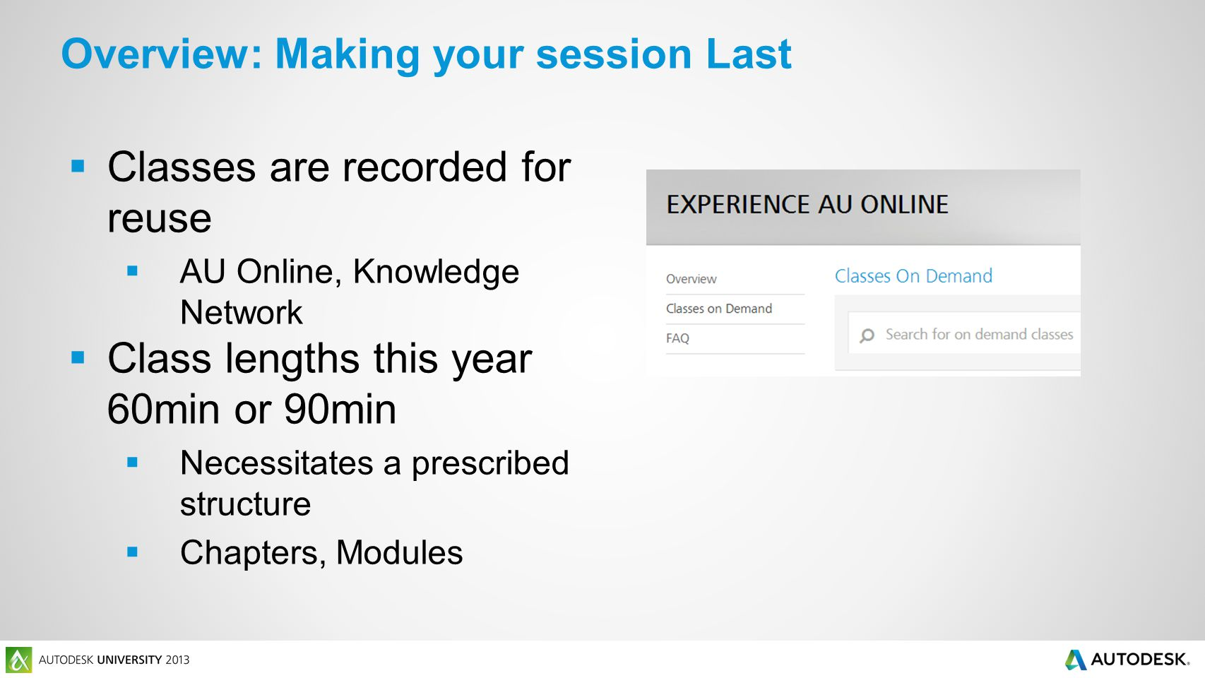 Overview: Making your session Last  Classes are recorded for reuse  AU Online, Knowledge Network  Class lengths this year 60min or 90min  Necessit