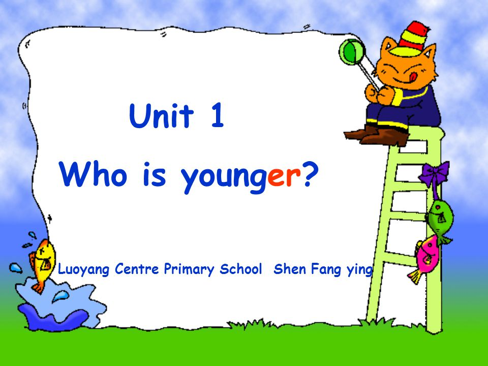 Unit 1 Who is younger? Luoyang Centre Primary School Shen Fang ying