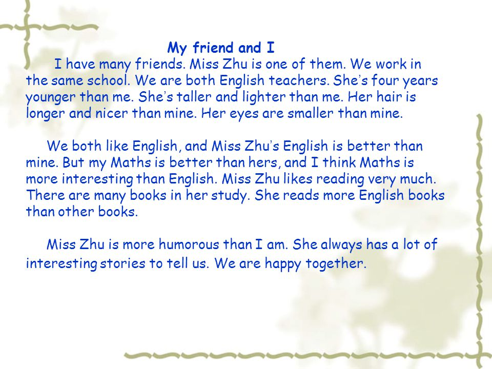 My friend and I I have many friends. Miss Zhu is one of them. We work in the same school. We are both English teachers. She ' s four years younger tha