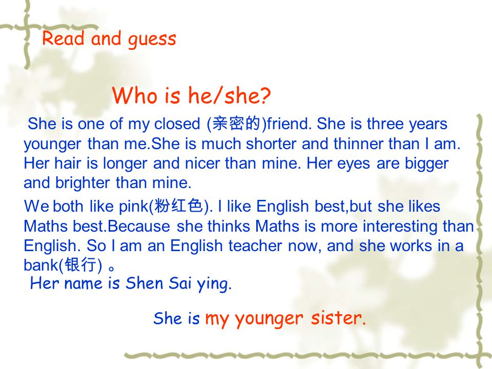 Read and guess Who is he/she? She is one of my closed ( 亲密的 )friend. She is three years younger than me.She is much shorter and thinner than I am. Her
