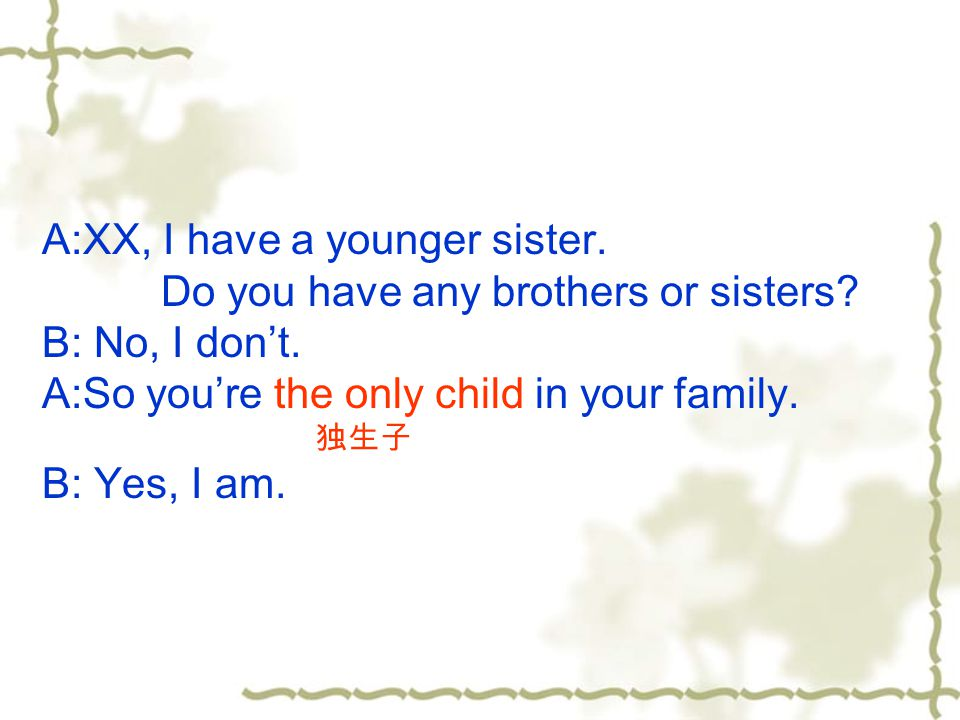 A:XX, I have a younger sister. Do you have any brothers or sisters? B: No, I don't. A:So you're the only child in your family. 独生子 B: Yes, I am.