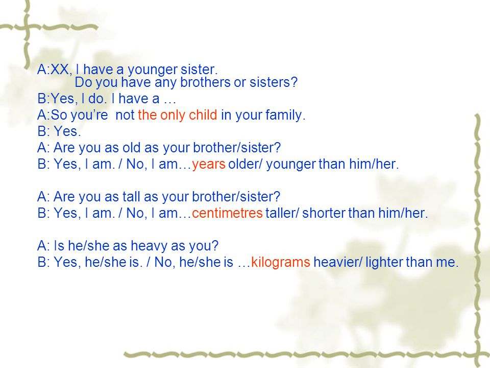 A:XX, do you have any brothers or sisters.B: Yes, I do.