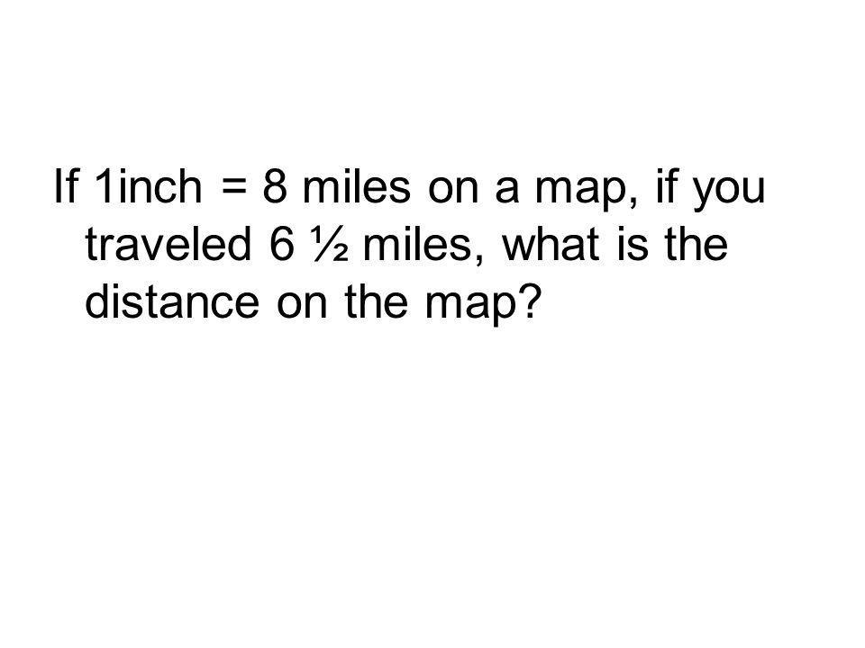 If 1inch = 8 miles on a map, if you traveled 6 ½ miles, what is the distance on the map?