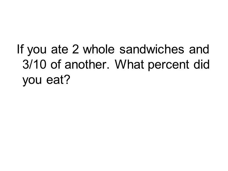 If you ate 2 whole sandwiches and 3/10 of another. What percent did you eat?