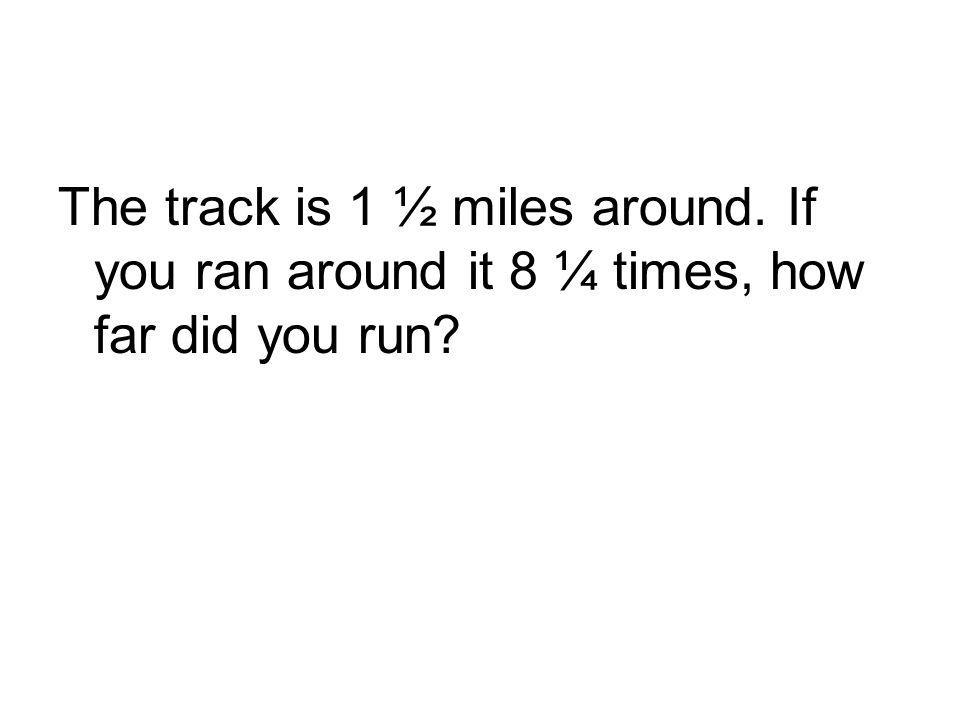 The track is 1 ½ miles around. If you ran around it 8 ¼ times, how far did you run?