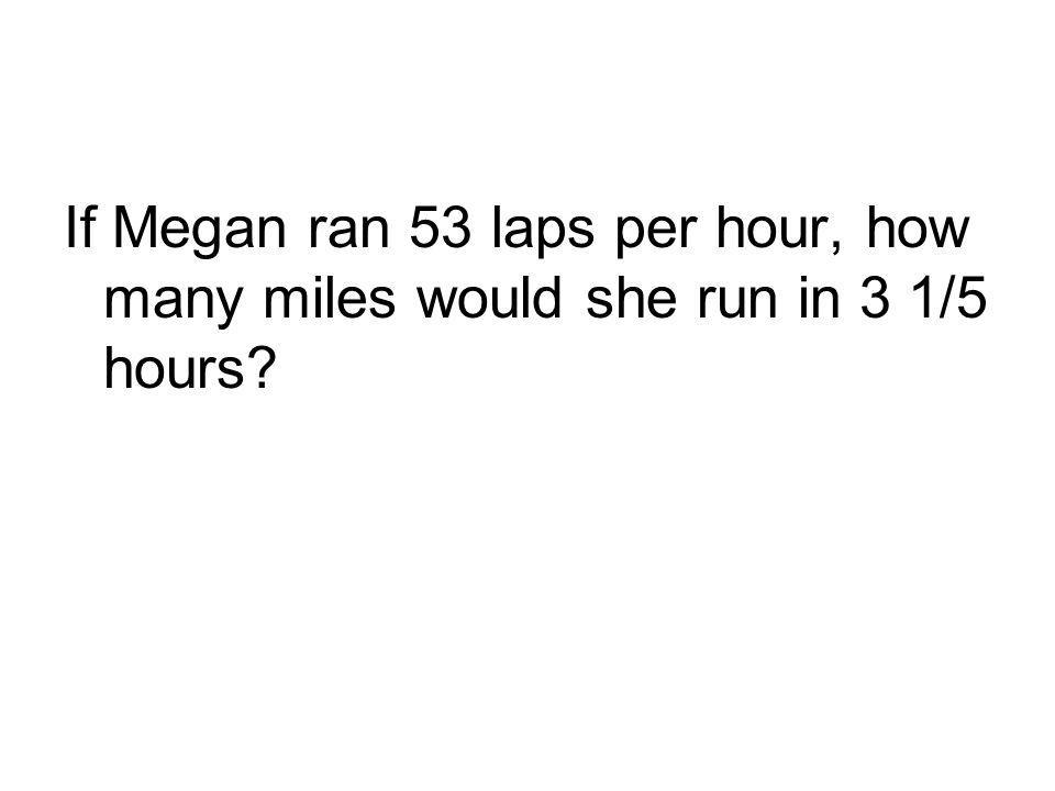If Megan ran 53 laps per hour, how many miles would she run in 3 1/5 hours?
