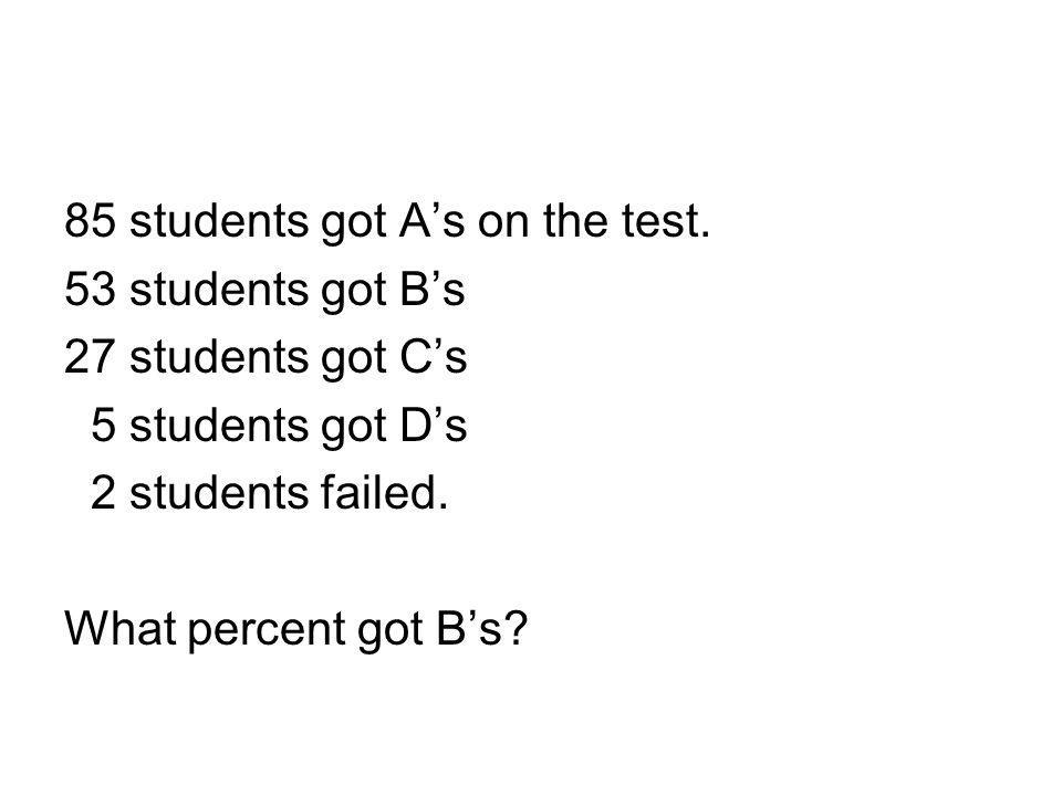 85 students got A's on the test. 53 students got B's 27 students got C's 5 students got D's 2 students failed. What percent got B's?