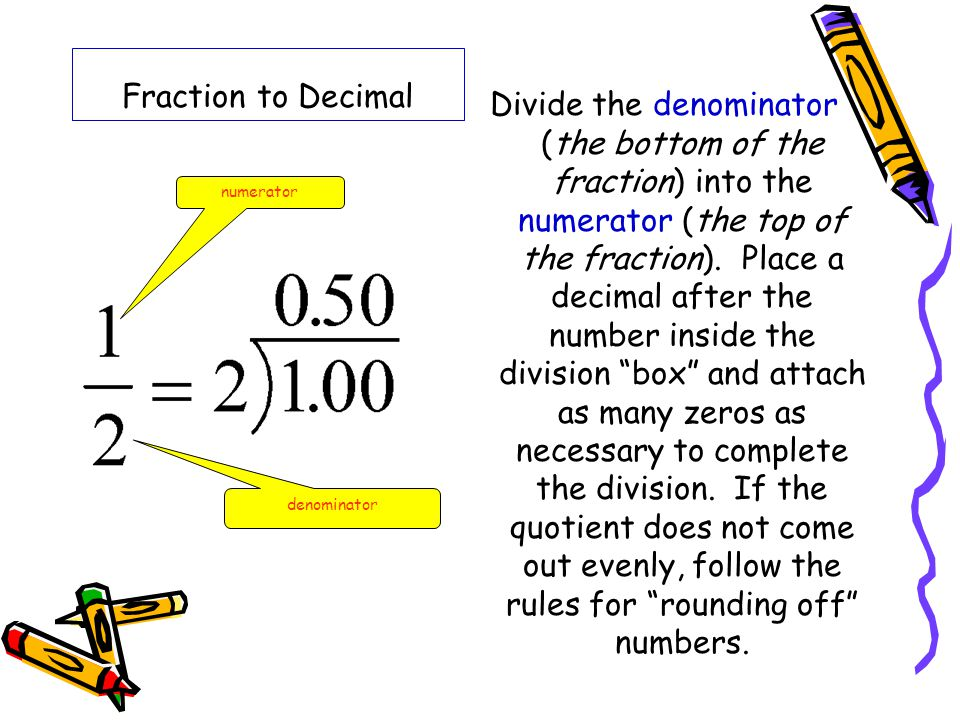 Fraction to Decimal Divide the denominator (the bottom of the fraction) into the numerator (the top of the fraction). Place a decimal after the number