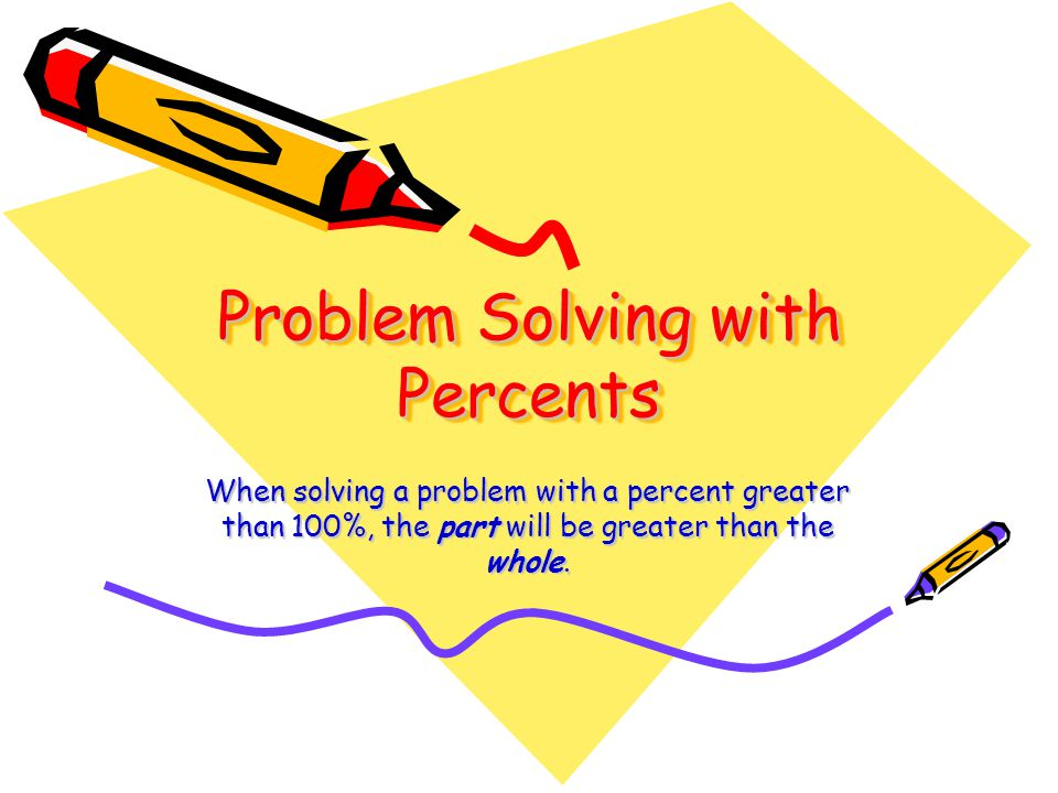 Problem Solving with Percents When solving a problem with a percent greater than 100%, the part will be greater than the whole.