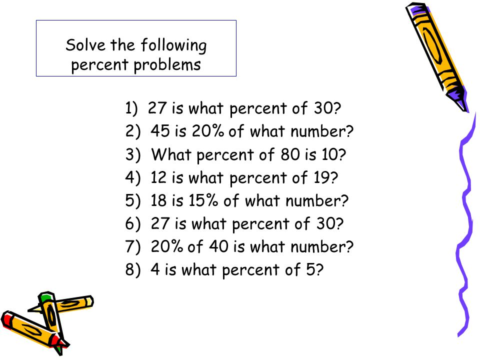 Solve the following percent problems 1) 27 is what percent of 30? 2) 45 is 20% of what number? 3) What percent of 80 is 10? 4) 12 is what percent of 1