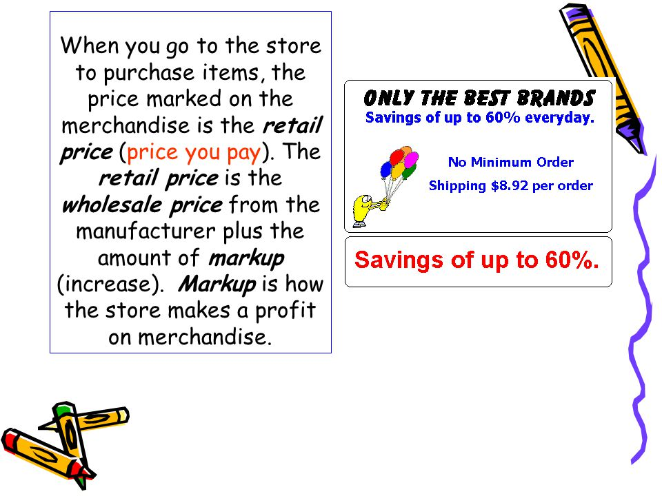 When you go to the store to purchase items, the price marked on the merchandise is the retail price (price you pay). The retail price is the wholesale