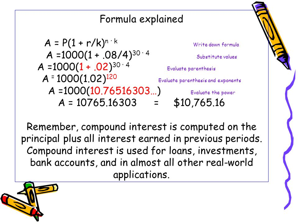 Formula explained A = P(1 + r/k) n · k Write down formula A =1000(1 +.08/4) 30 · 4 Substitute values A =1000(1 +.02) 30 · 4 Evaluate parenthesis A = 1