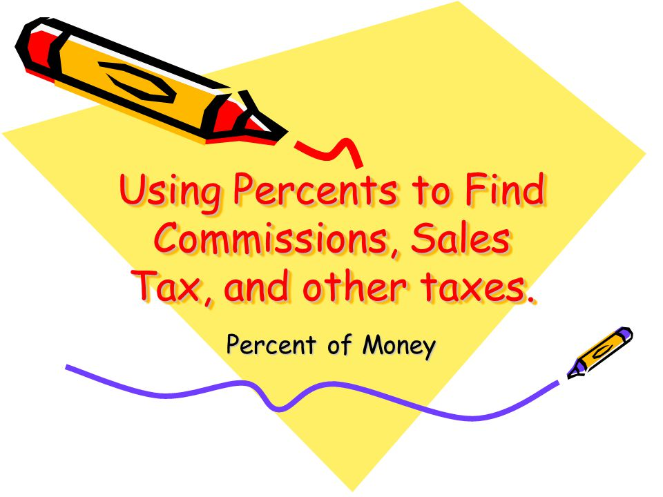 Using Percents to Find Commissions, Sales Tax, and other taxes. Percent of Money