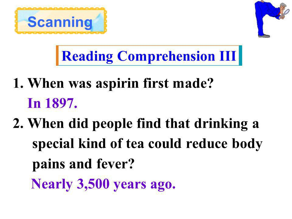 Scanning Reading Comprehension III 1. When was aspirin first made.