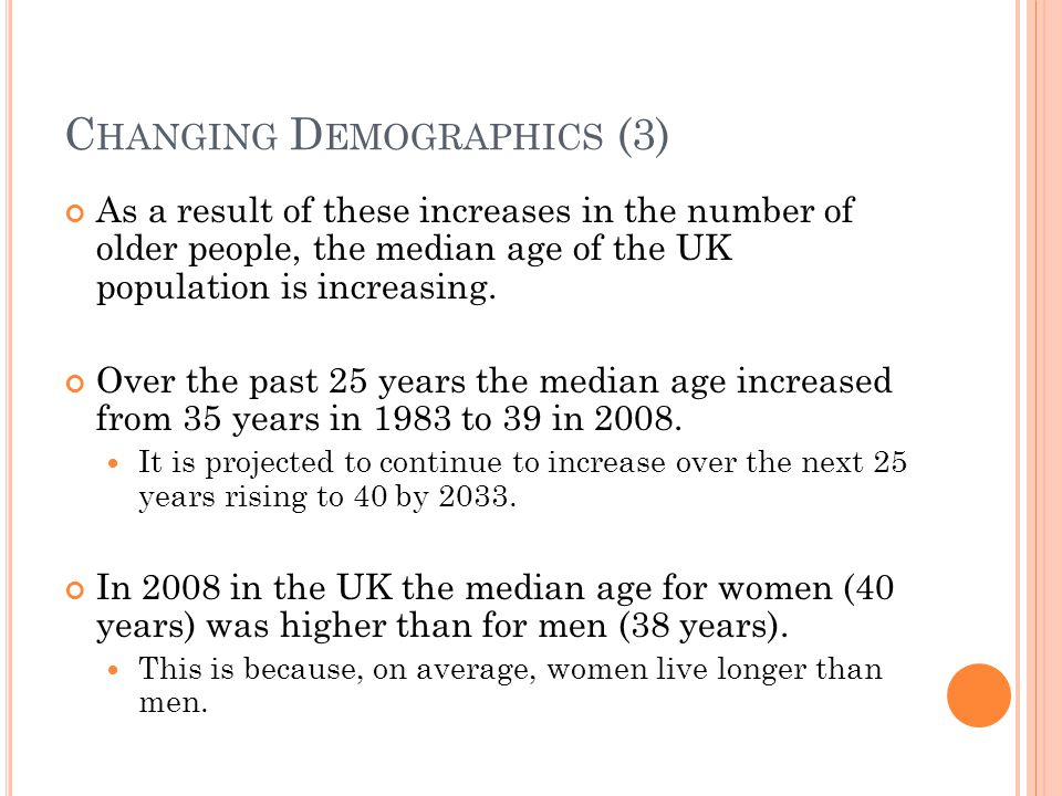 C HANGING D EMOGRAPHICS (3) As a result of these increases in the number of older people, the median age of the UK population is increasing.