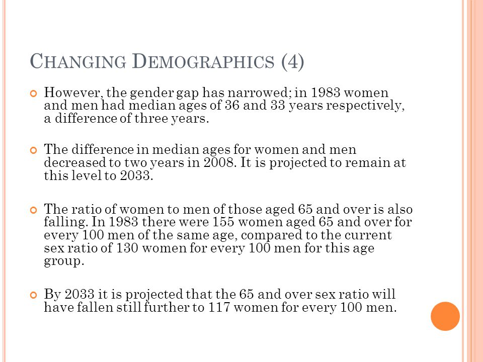 C HANGING D EMOGRAPHICS (4) However, the gender gap has narrowed; in 1983 women and men had median ages of 36 and 33 years respectively, a difference of three years.