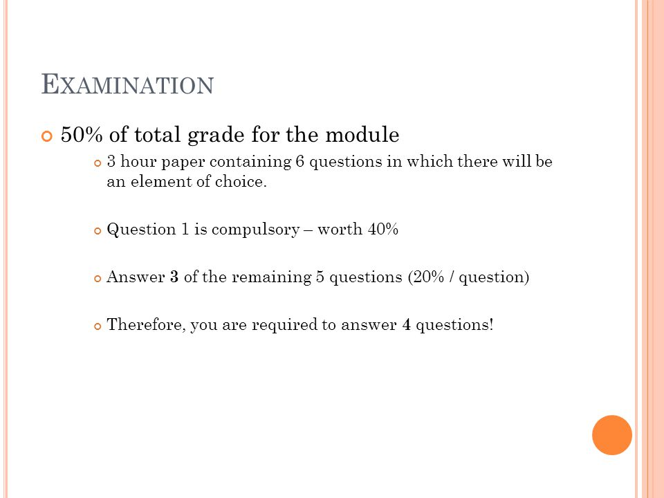 E XAMINATION 50% of total grade for the module 3 hour paper containing 6 questions in which there will be an element of choice.