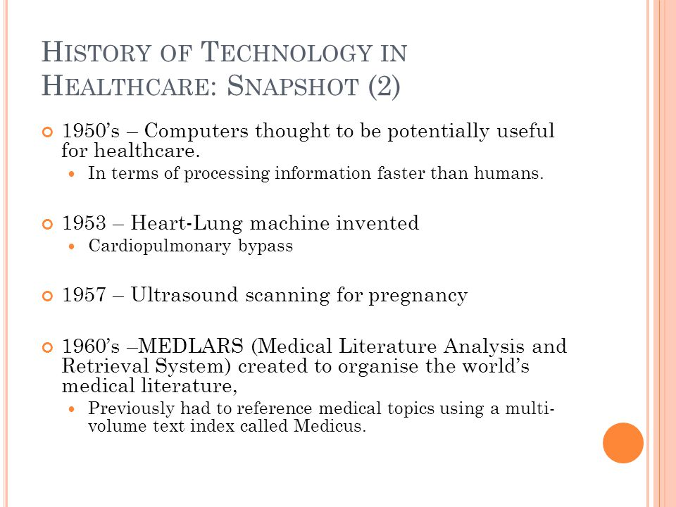 H ISTORY OF T ECHNOLOGY IN H EALTHCARE : S NAPSHOT (2) 1950's – Computers thought to be potentially useful for healthcare. In terms of processing info