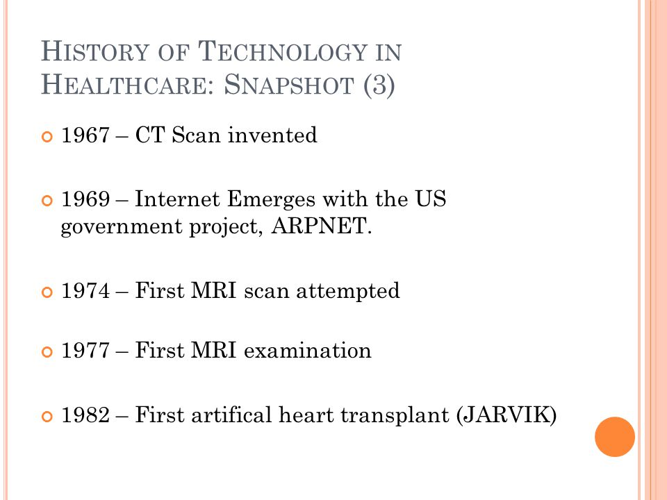 H ISTORY OF T ECHNOLOGY IN H EALTHCARE : S NAPSHOT (3) 1967 – CT Scan invented 1969 – Internet Emerges with the US government project, ARPNET.