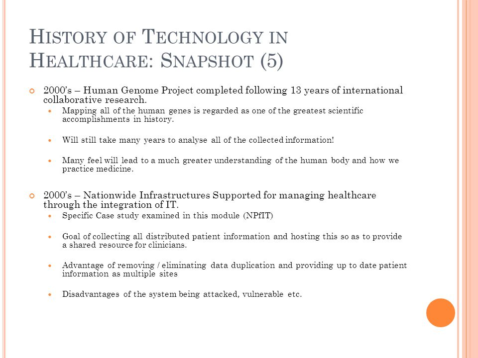 H ISTORY OF T ECHNOLOGY IN H EALTHCARE : S NAPSHOT (5) 2000's – Human Genome Project completed following 13 years of international collaborative research.