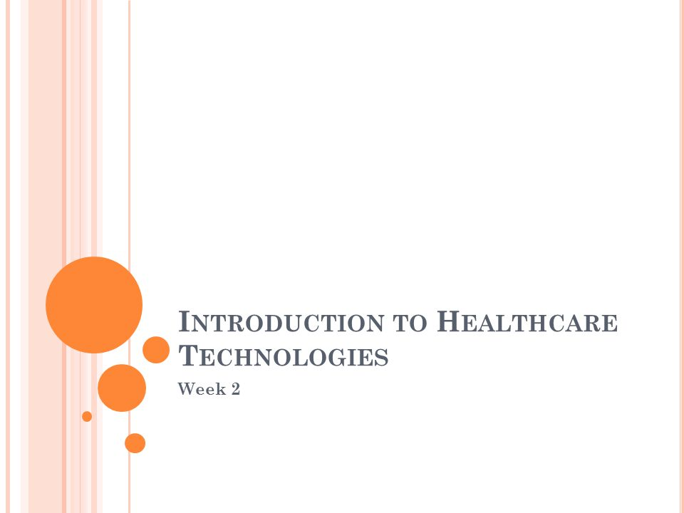 I NTRODUCTION TO H EALTHCARE T ECHNOLOGIES Week 2