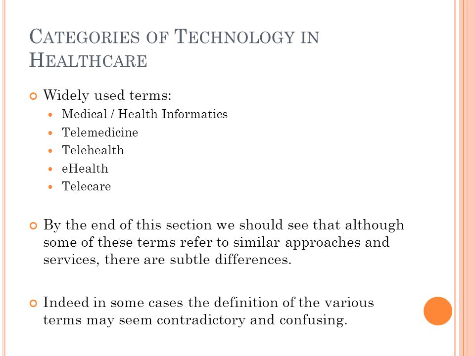 C ATEGORIES OF T ECHNOLOGY IN H EALTHCARE Widely used terms: Medical / Health Informatics Telemedicine Telehealth eHealth Telecare By the end of this section we should see that although some of these terms refer to similar approaches and services, there are subtle differences.